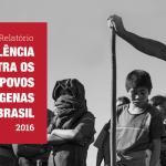 Cimi lança nesta quinta, 05, relatório 'Violência Contra os Povos Indígenas do Brasil – Dados 2016